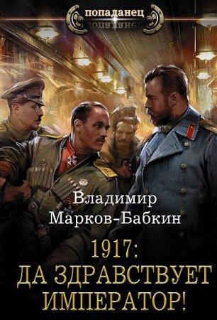 Обложка Владимир Марков-Бабкин - 1917: Да здравствует император! (Аудиокнига)
