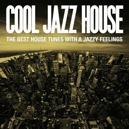 Обложка Cool Jazz House (The Best House Tunes With A Jazzy Feelings) (2015) Mp3